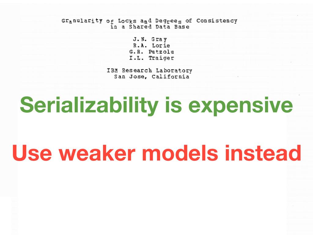 Use weaker models instead Serializability is ex...