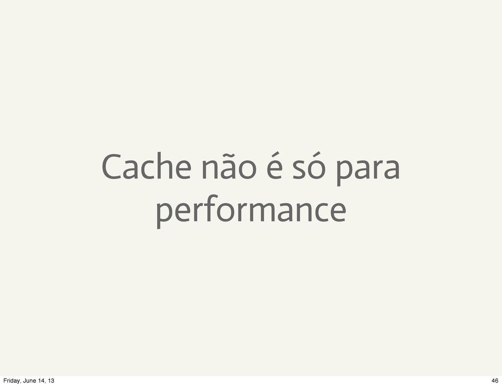 Cache não é só para performance 46 Friday, June...