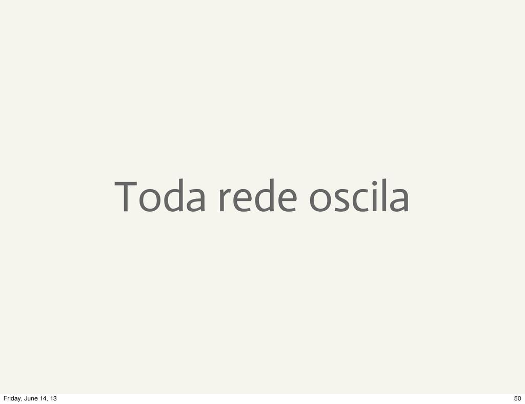 Toda rede oscila 50 Friday, June 14, 13