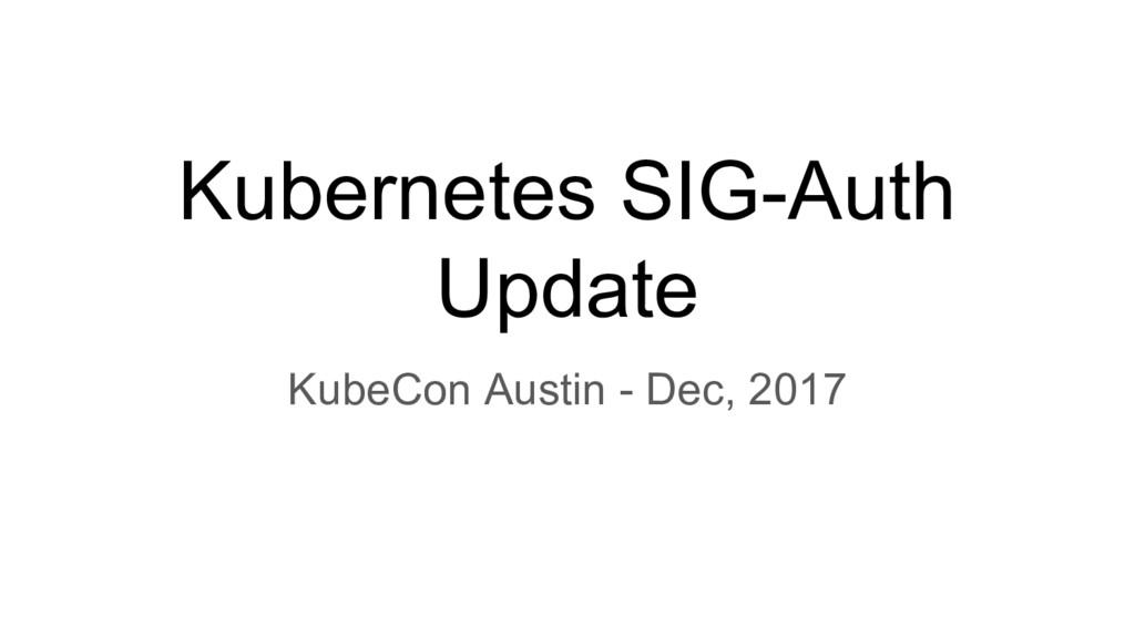 Kubernetes SIG-Auth Update KubeCon Austin - Dec...