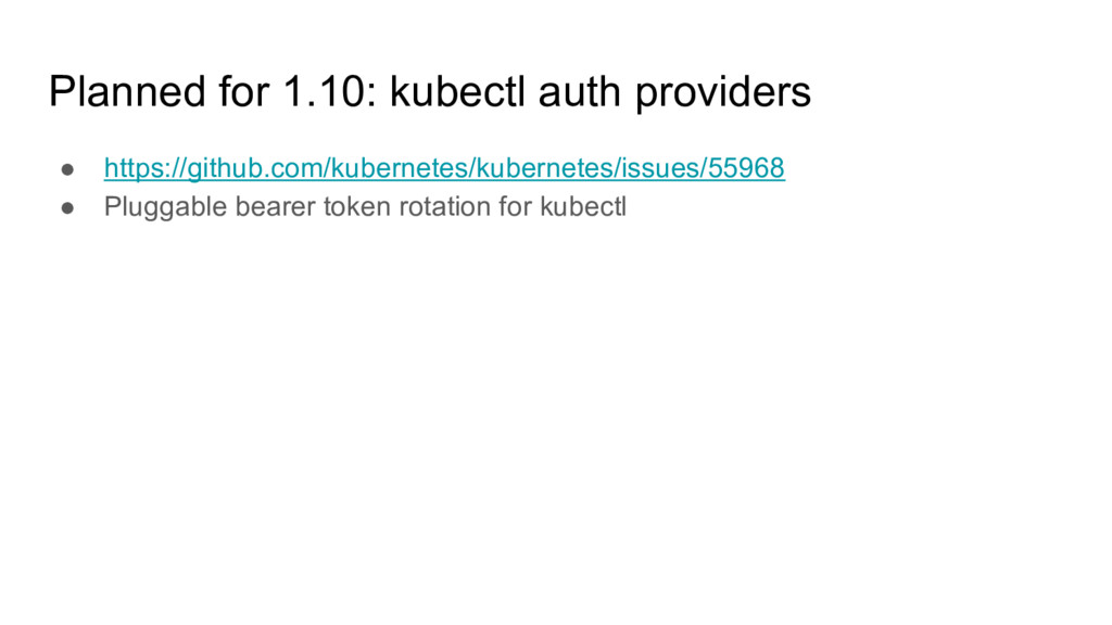 Planned for 1.10: kubectl auth providers ● http...