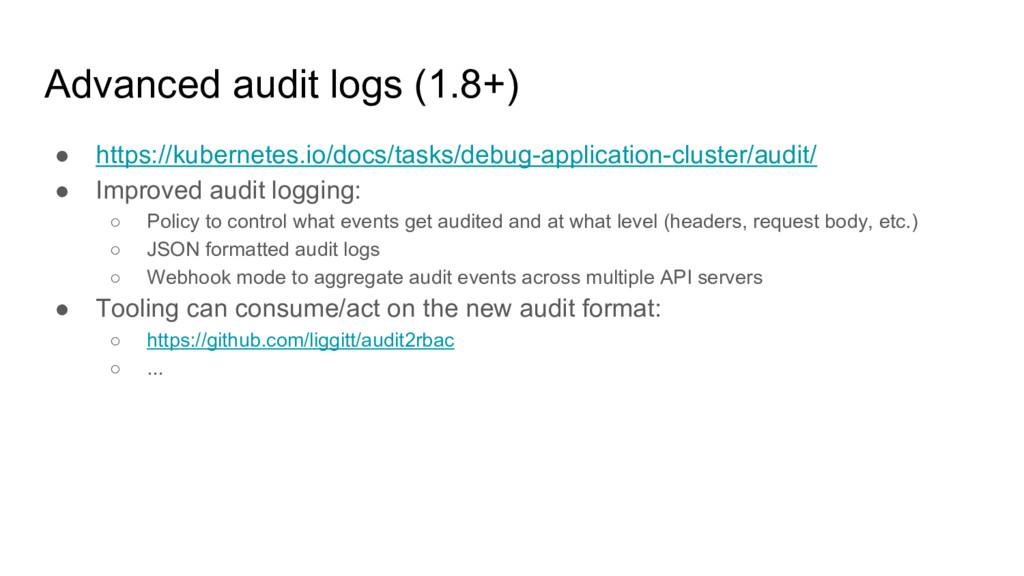 Advanced audit logs (1.8+) ● https://kubernetes...