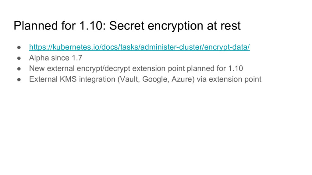 Planned for 1.10: Secret encryption at rest ● h...