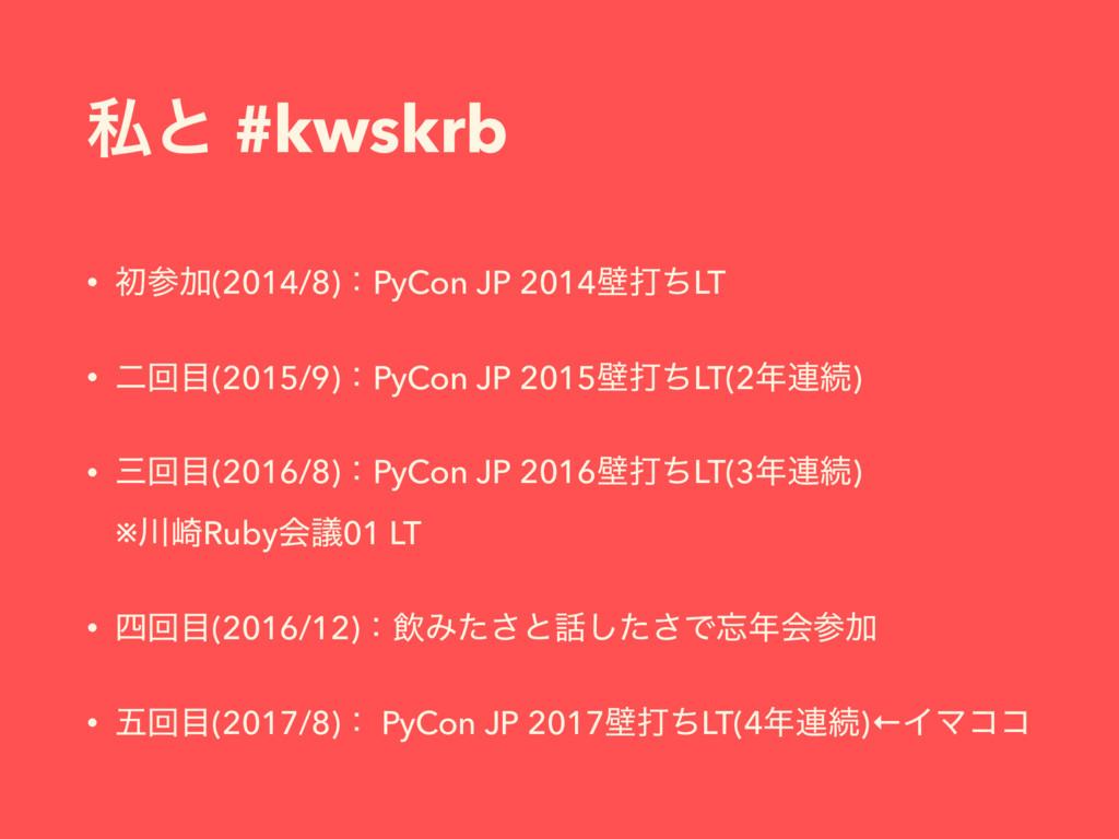 ࢲͱ #kwskrb • ॳՃ(2014/8)ɿPyCon JP 2014นଧͪLT • ೋ...