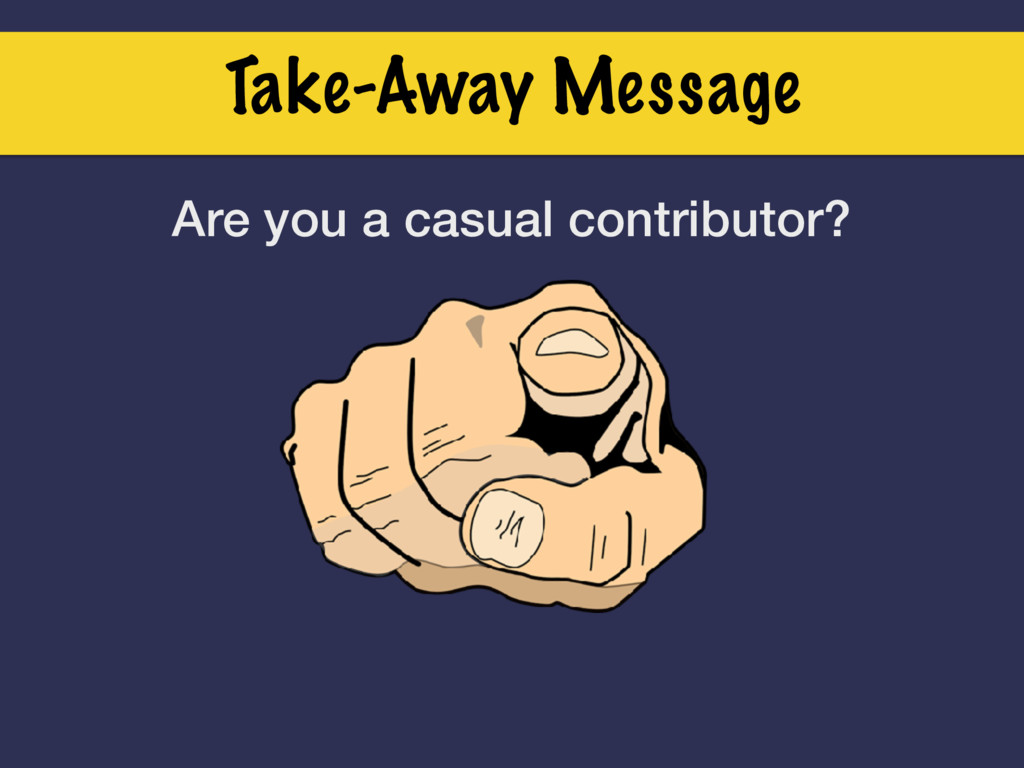 Take-Away Message Are you a casual contributor?
