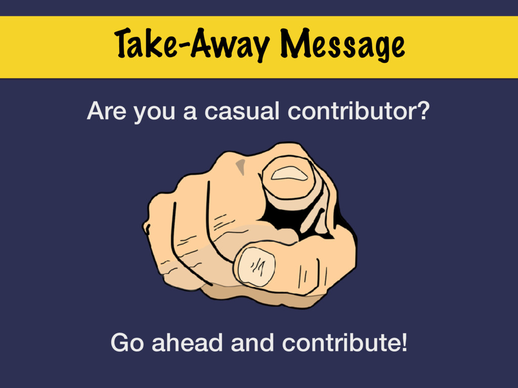Take-Away Message Are you a casual contributor?...