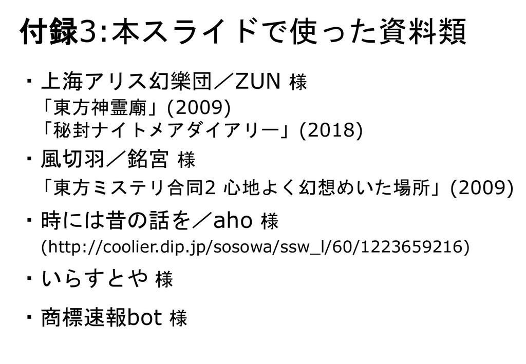 付録3:本スライドで使った資料類 ・上海アリス幻樂団/ZUN 様 ・風切羽/銘宮 様 ・時には...