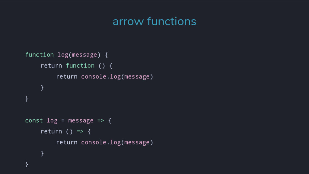 arrow functions function log(message) { return ...