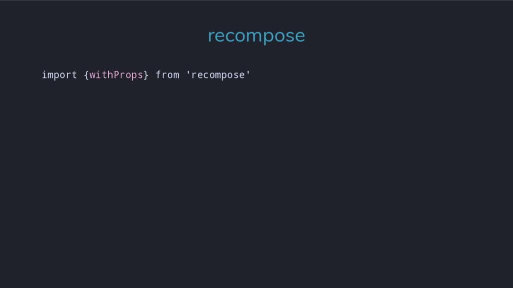 import {withProps} from 'recompose' recompose