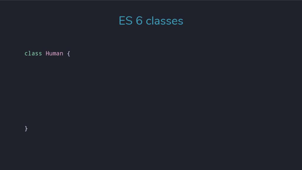 class Human { } ES 6 classes