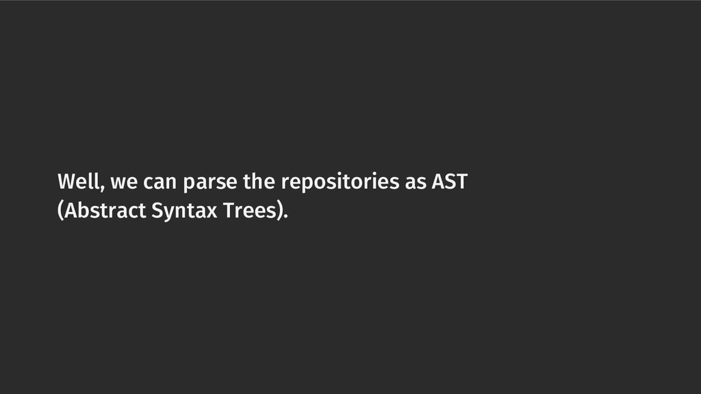 Well, we can parse the repositories as AST (Abs...