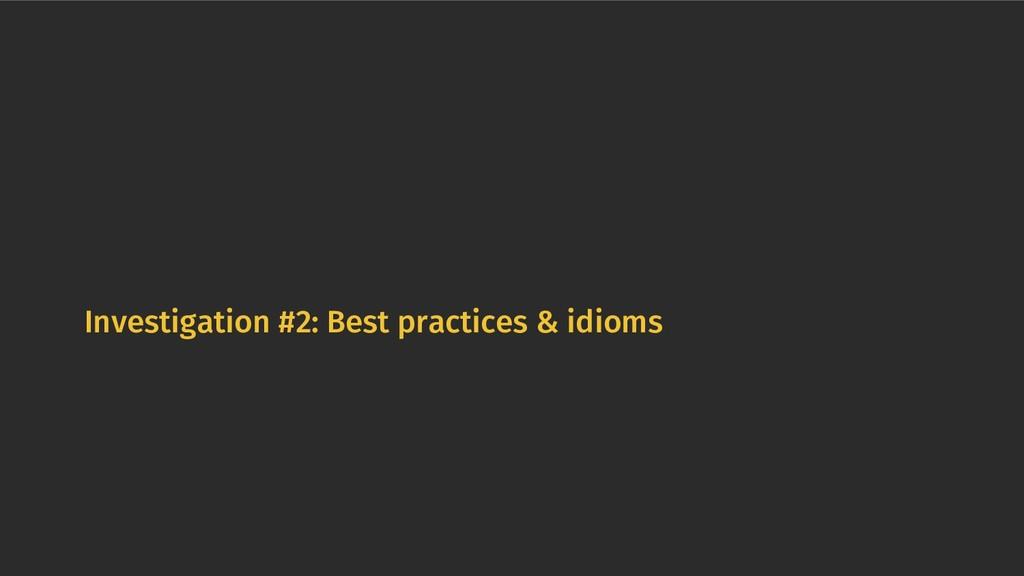 Investigation #2: Best practices & idioms