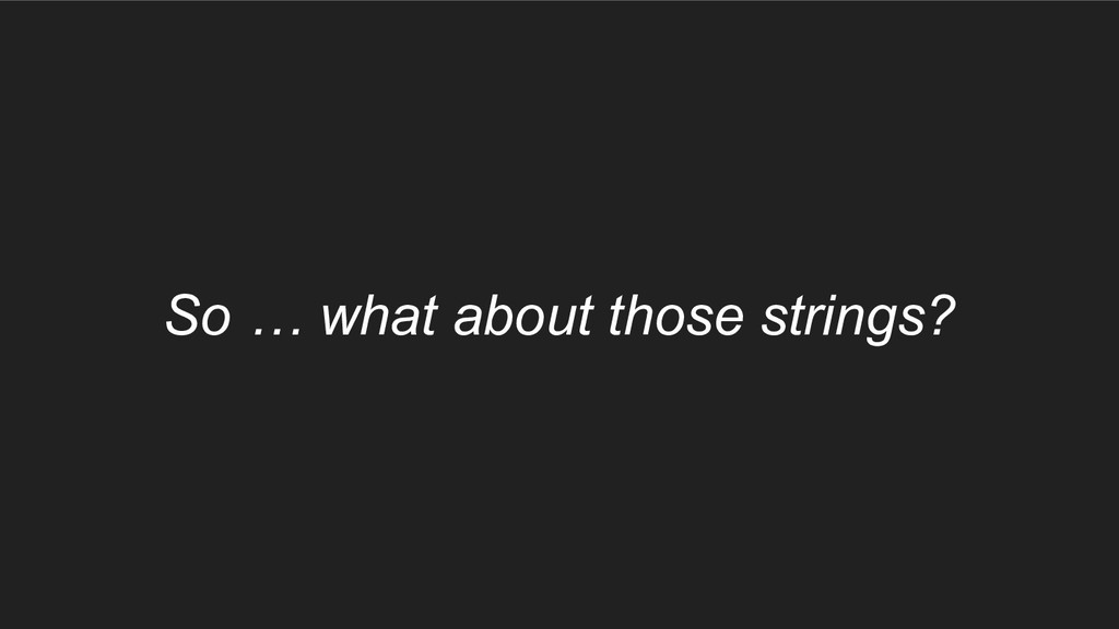 So … what about those strings?