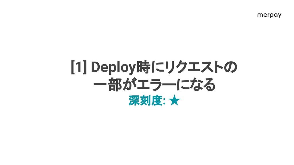 [1] Deploy時にリクエスト 一部がエラーになる 深刻度: ★