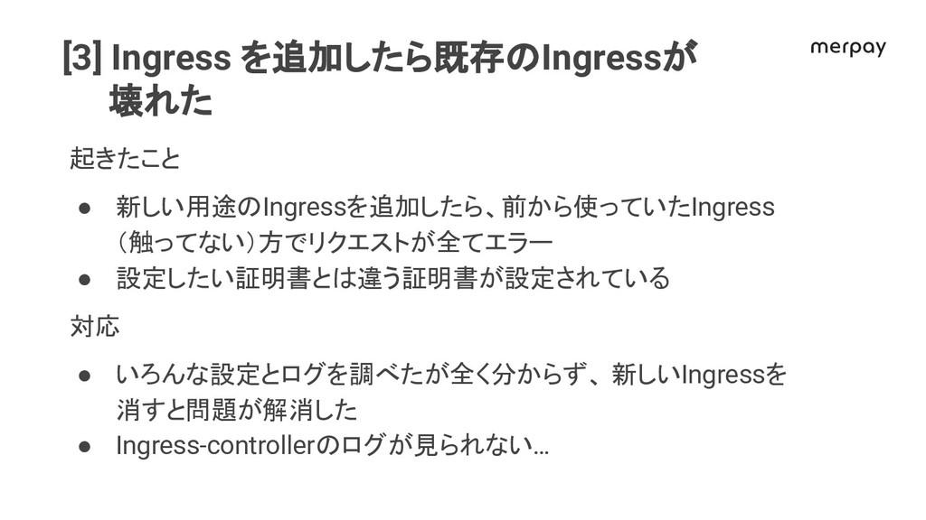 [3] Ingress を追加したら既存 Ingressが 壊れた 起きたこと ● 新しい用途...