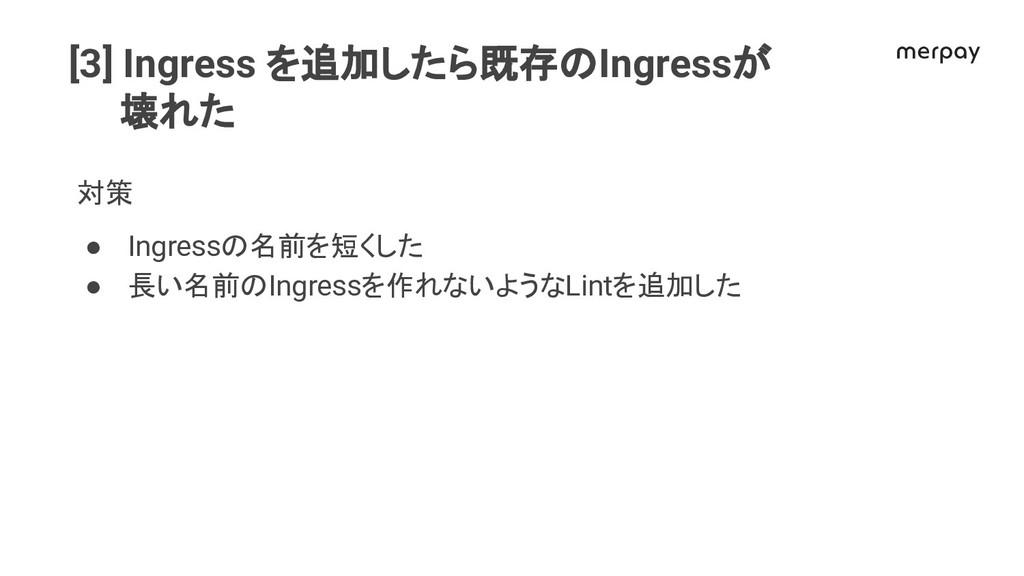 [3] Ingress を追加したら既存 Ingressが 壊れた 対策 ● Ingress ...