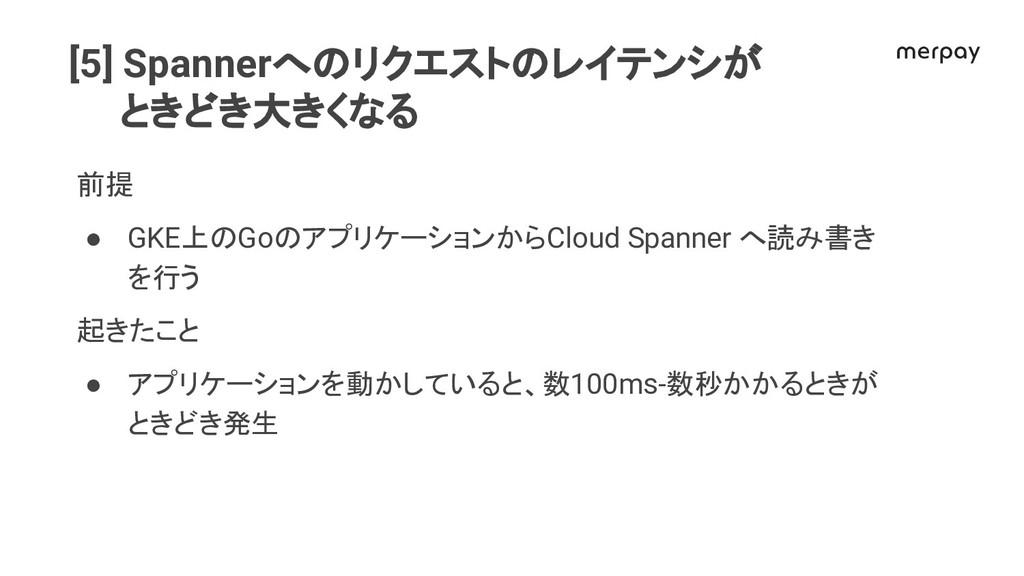 [5] Spannerへ リクエスト レイテンシが ときどき大きくなる 前提 ● GKE上 G...