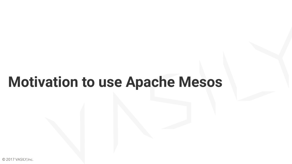 © 2017 VASILY,Inc. Motivation to use Apache Mes...
