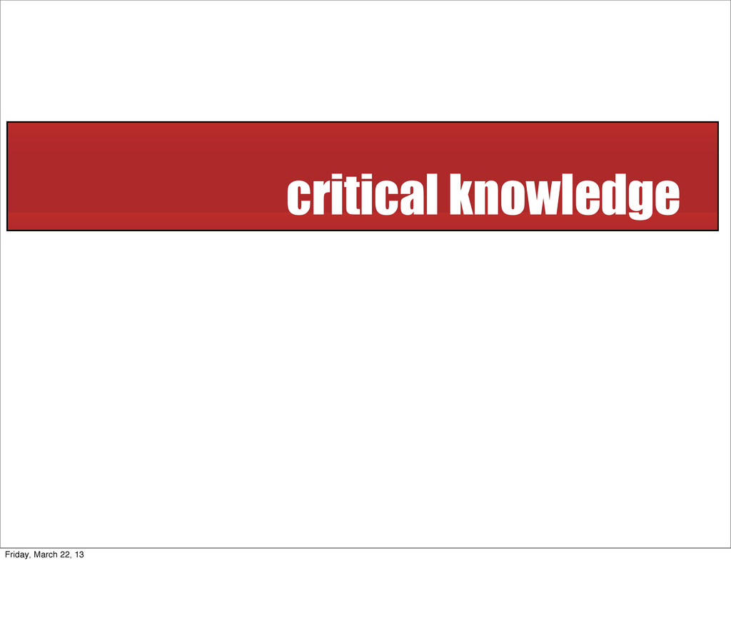 critical knowledge Friday, March 22, 13