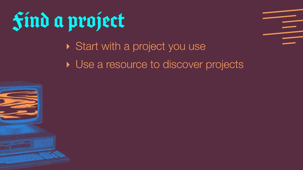 ‣ Start with a project you use ‣ Use a resource...