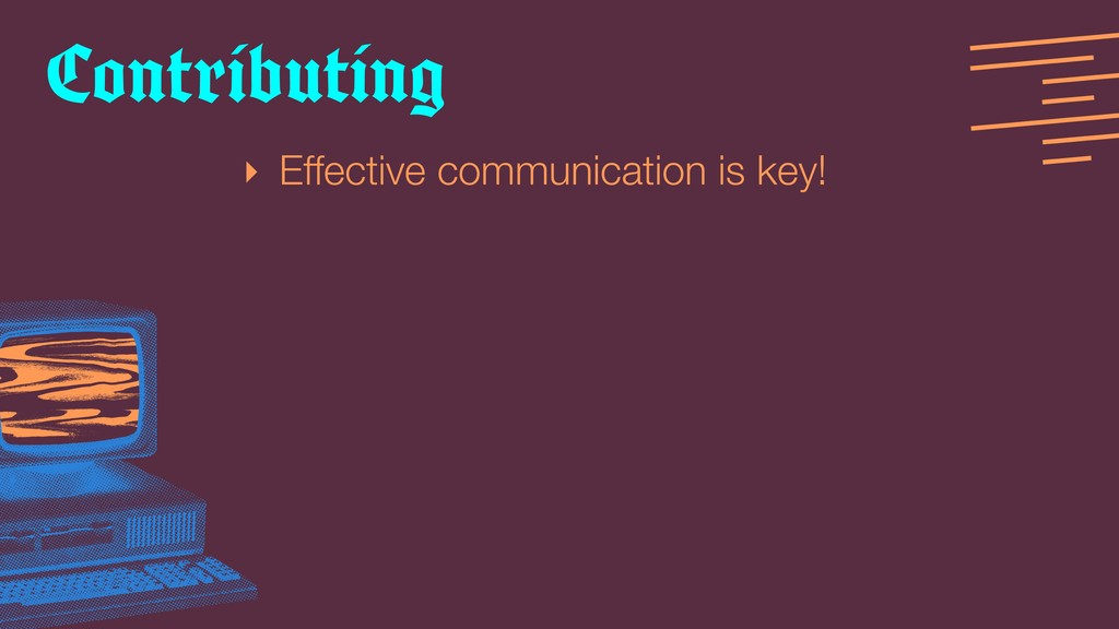 ‣ Effective communication is key! Contributing