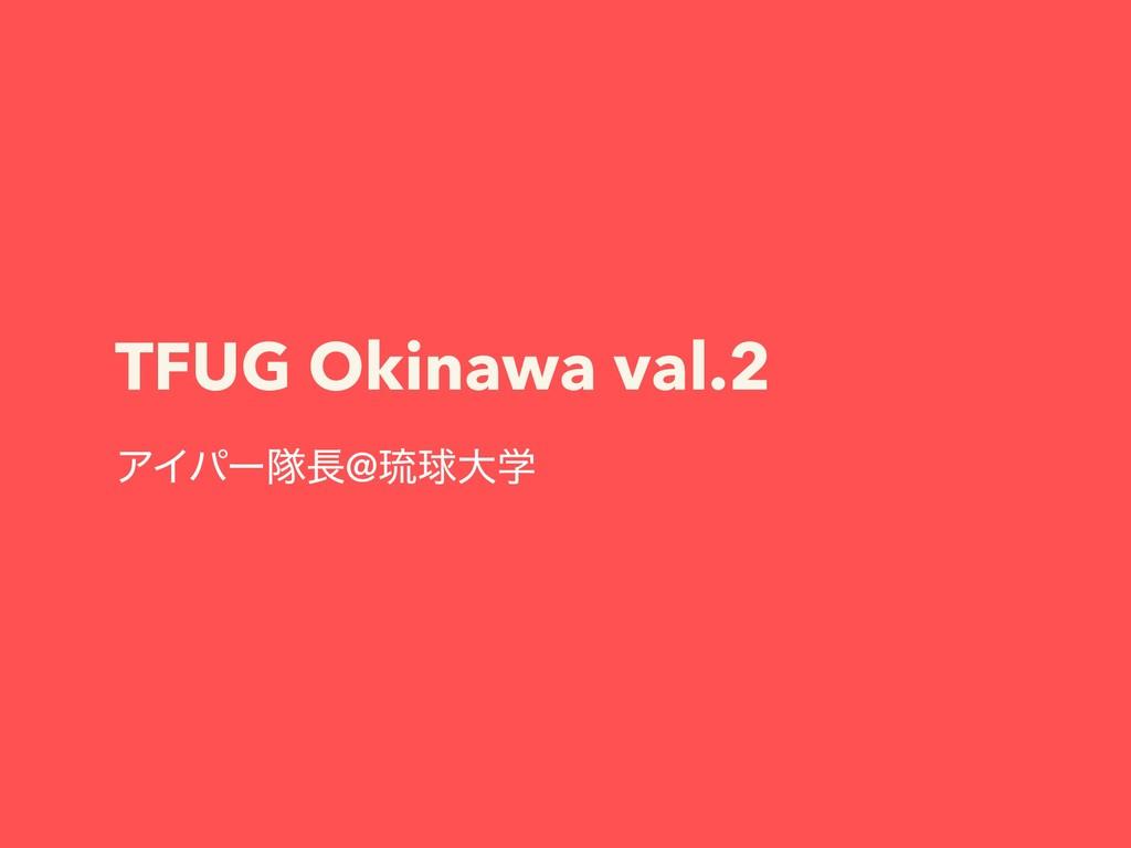 TFUG Okinawa val.2 ΞΠύʔୂ@ླྀٿେֶ