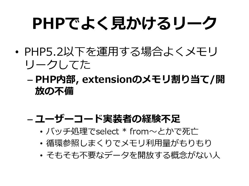 PHPでよく⾒見見かけるリーク • PHP5.2以下を運⽤用する場合よくメモリ リークしてた...