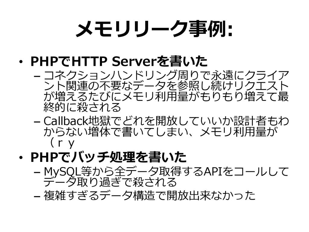 メモリリーク事例例: • PHPでHTTP Serverを書いた – コネクションハンド...