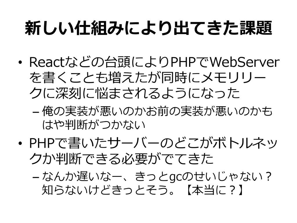 新しい仕組みにより出てきた課題 • Reactなどの台頭によりPHPでWebServer を...