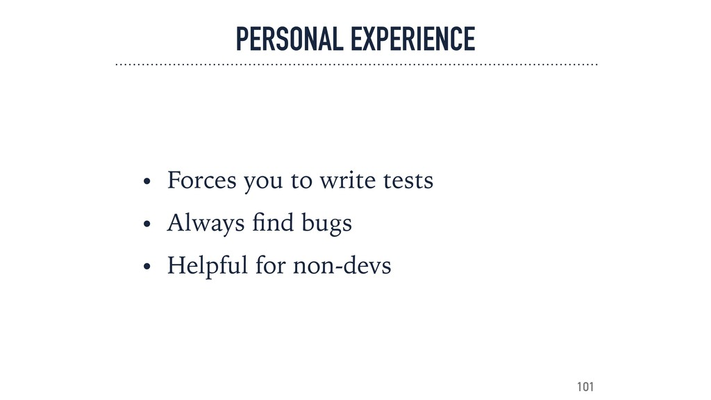 PERSONAL EXPERIENCE • Forces you to write tests...