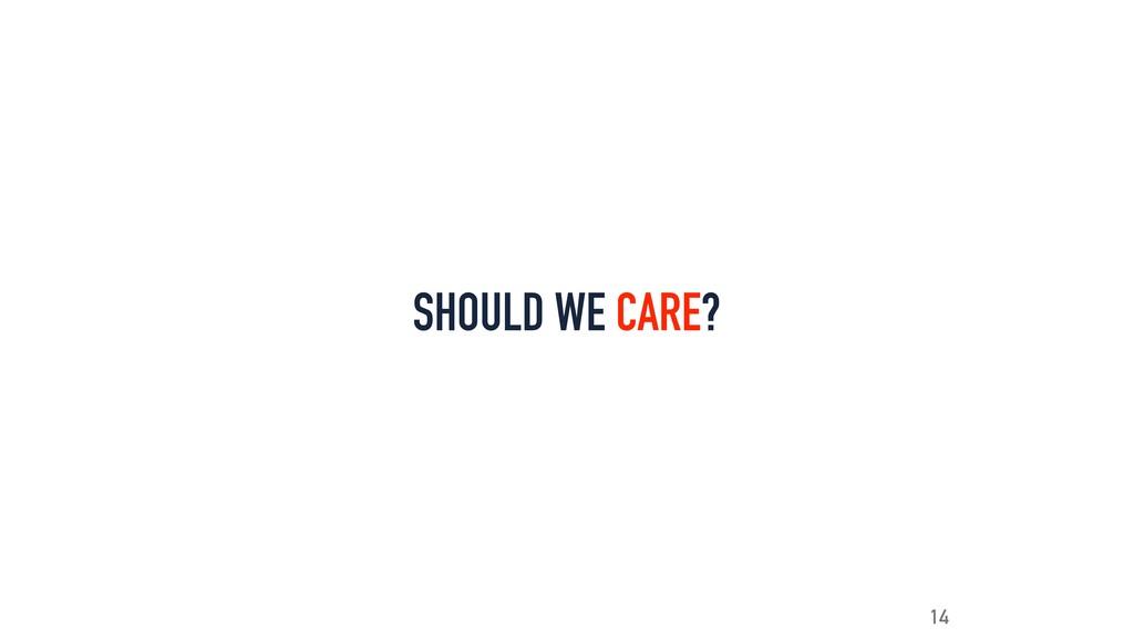 SHOULD WE CARE? 14
