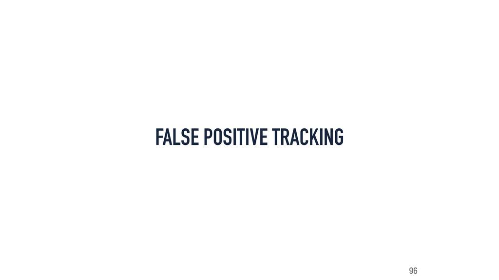 FALSE POSITIVE TRACKING 96