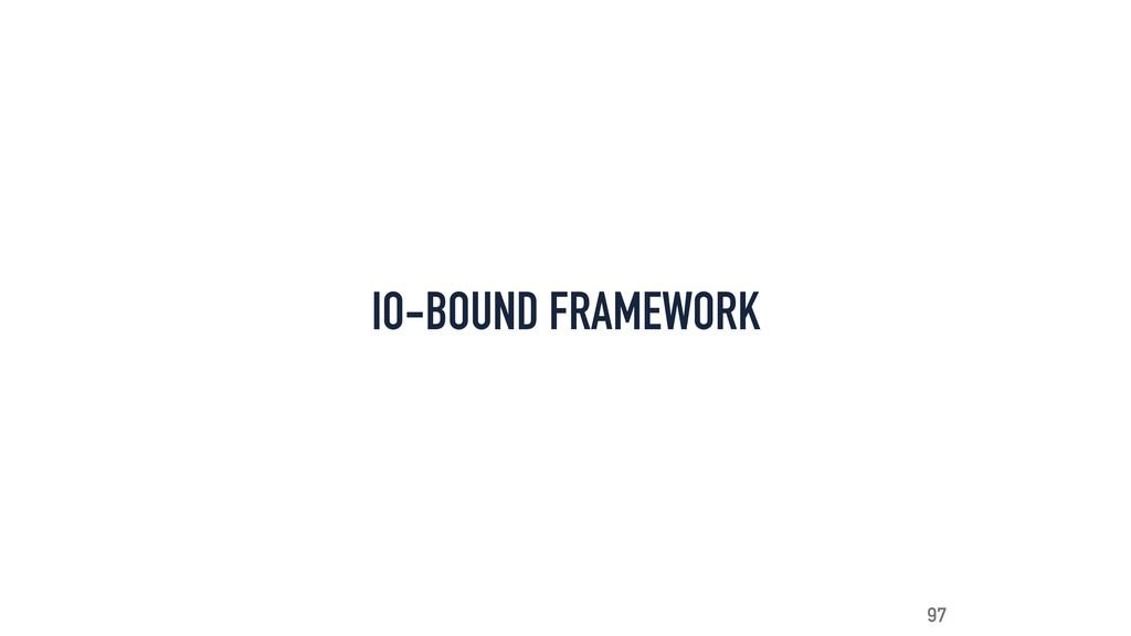 IO-BOUND FRAMEWORK 97