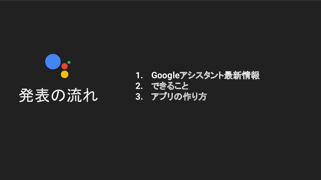 発表の流れ 1. Googleアシスタント最新情報 2. できること 3. アプリの作り方