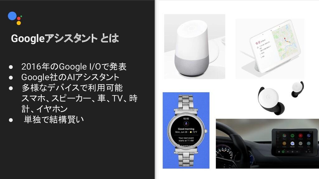 Googleアシスタント とは ● 2016年のGoogle I/Oで発表 ● 2016年の...