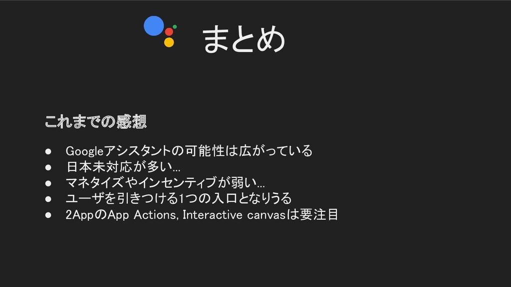 まとめ   これまでの感想 ● Googleアシスタントの可能性は広がっている  ● ...