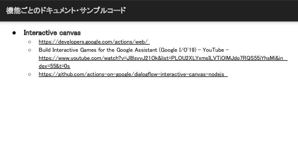 機能ごとのドキュメント・サンプルコード ● Interactive canvas  ○ ht...