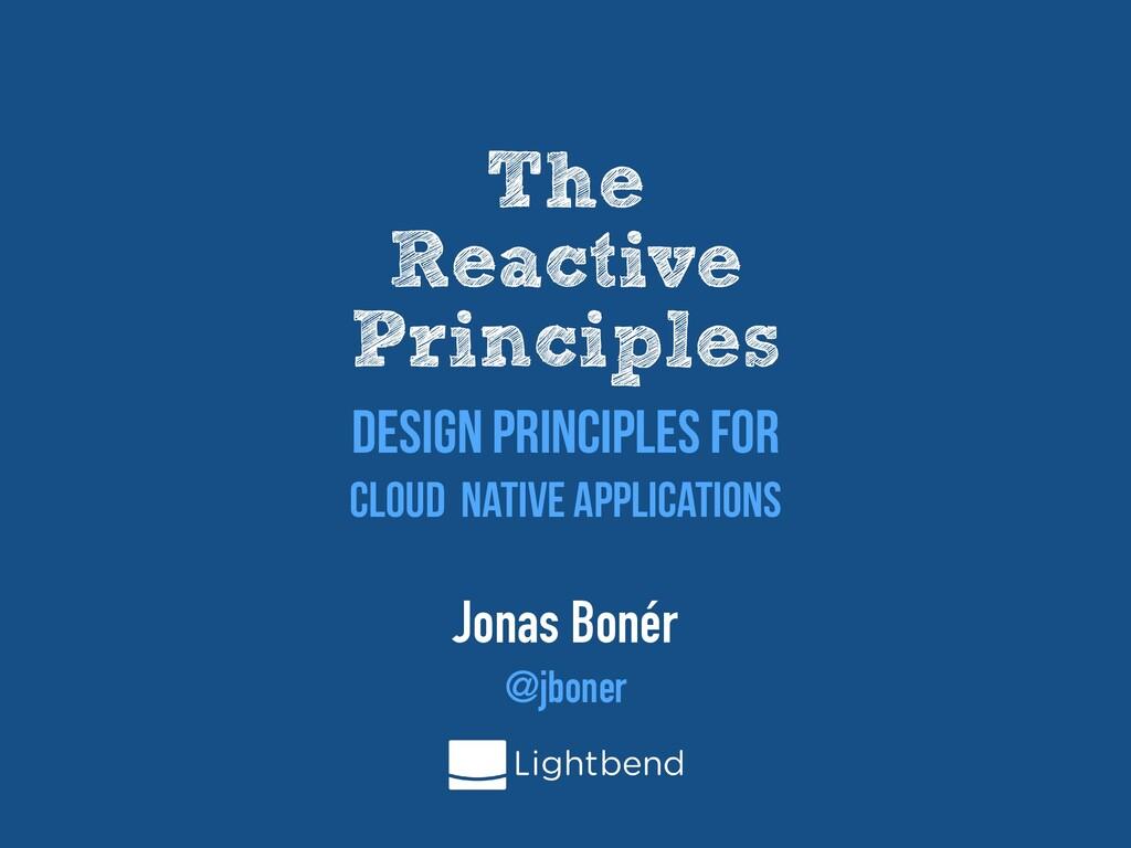 The   Reactive   Principles Jonas Bonér   @jbon...