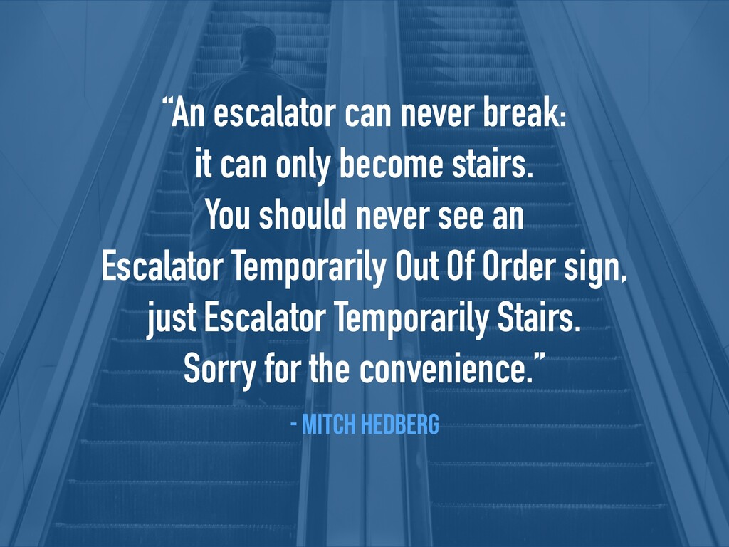 """""""An escalator can never break:  it can only be..."""