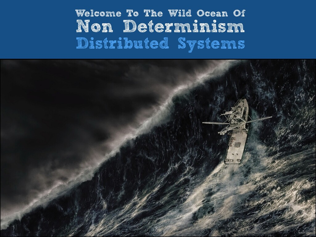 Welcome To The Wild Ocean Of   Non Determinism ...