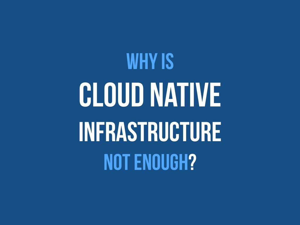 Why is   Cloud native   Infrastructure   Not en...