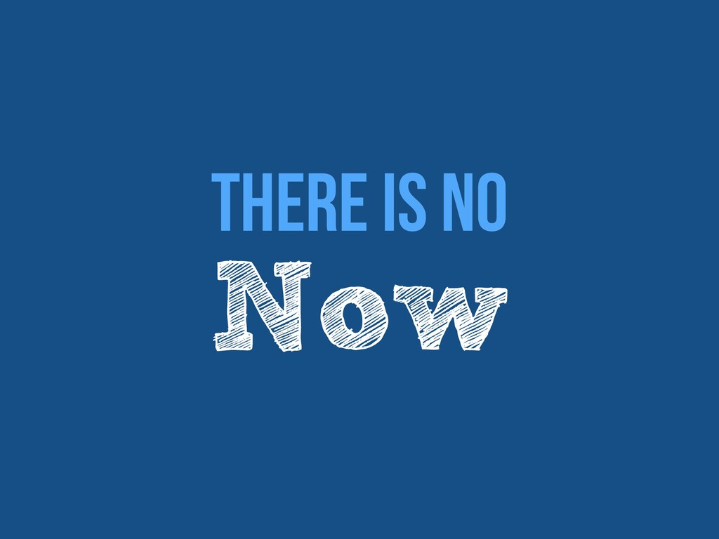 There Is No   Now