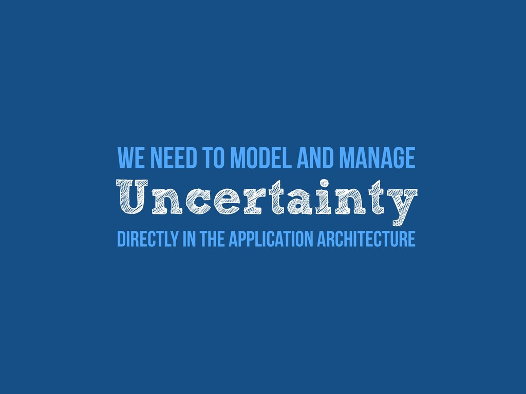 We Need To Model and manage   Uncertainty   Dir...
