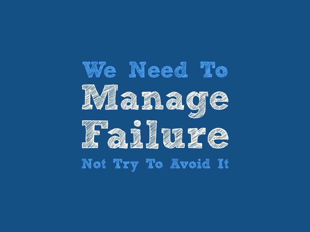We Need To   Manage   Failure   Not Try To Avoi...