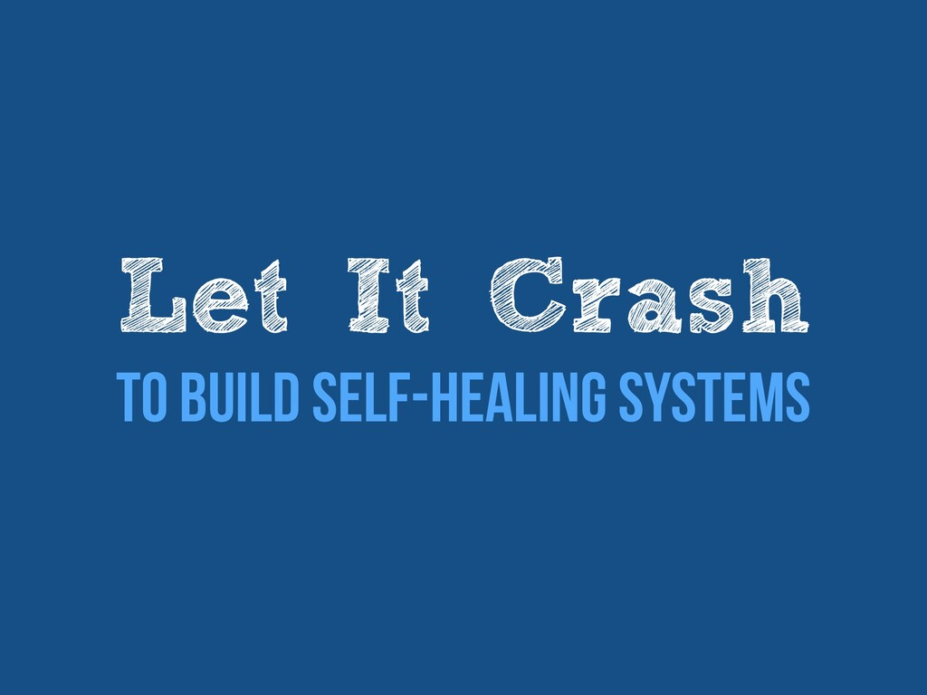 Let It Crash   To Build Self-healing Systems