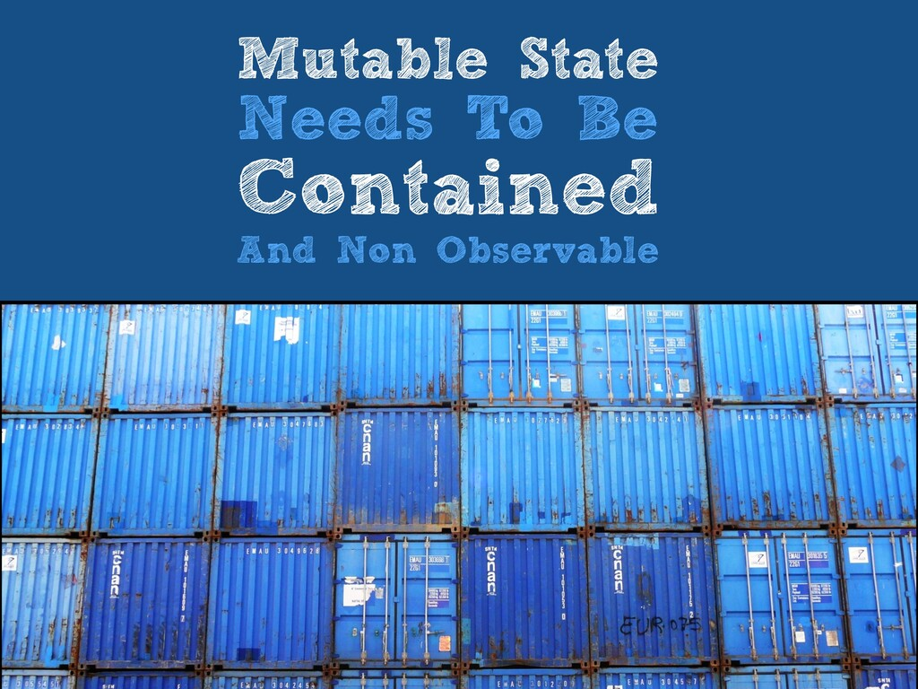 Mutable State   Needs To Be   Contained   And N...