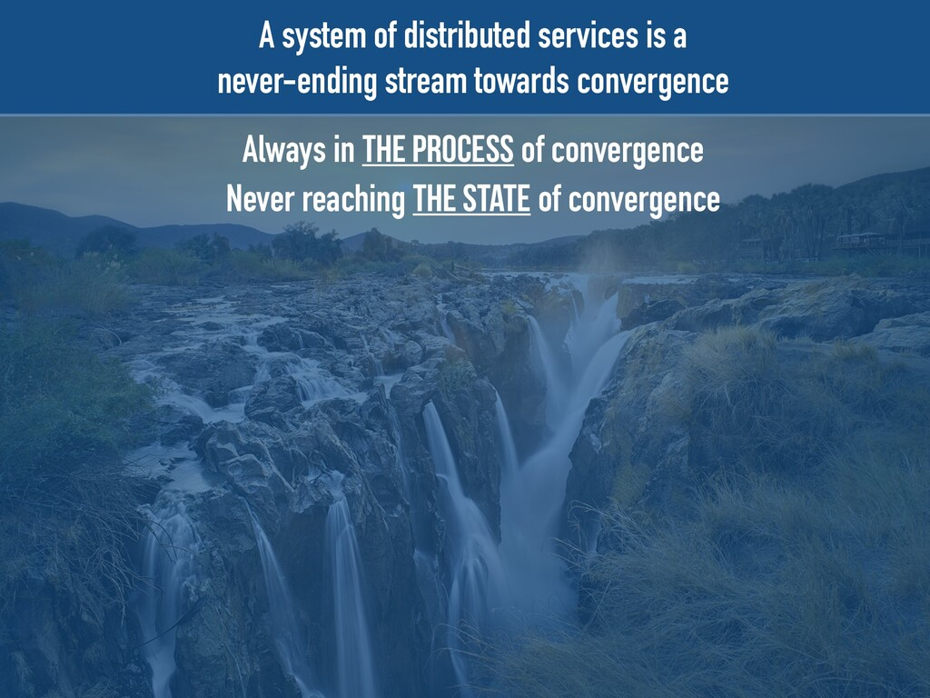 A system of distributed services is a   never-e...