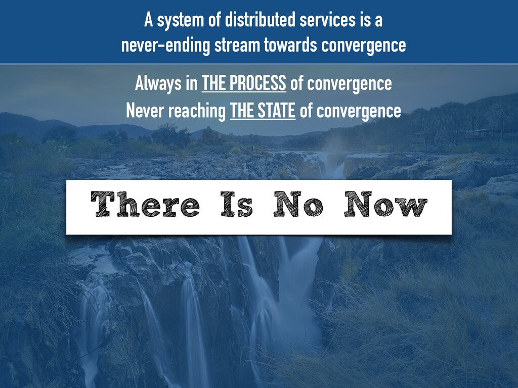 There Is No Now A system of distributed service...