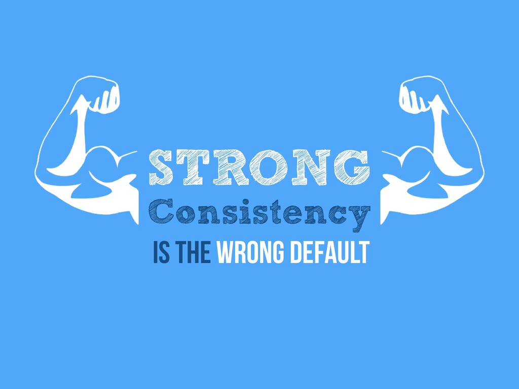 STRONG Consistency Is the wrong default