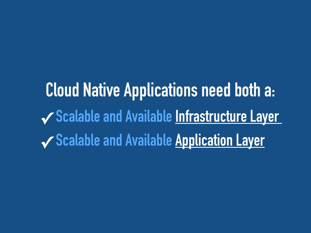 Cloud Native Applications need both a:   ✓ Scal...